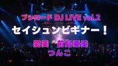 【10本連続公開!】愛美、前島亜美、つんこ「セイシュンビギナー!」ブシロード DJ LIVE vol.2ライブ映像
