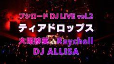 【10本連続公開!】大塚紗英&Raychell&DJ ALLISA「ティアドロップス」 ブシロード DJ LIVE vol.2ライブ映像
